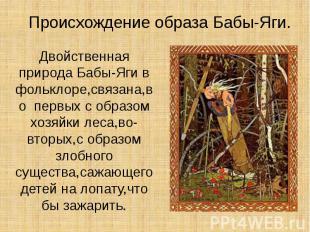 Происхождение образа Бабы-Яги. Двойственная природа Бабы-Яги в фольклоре,связана