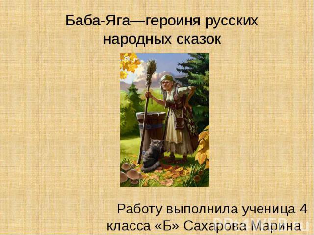 Баба-Яга—героиня русских народных сказок Работу выполнила ученица 4 класса «Б» Сахарова Марина