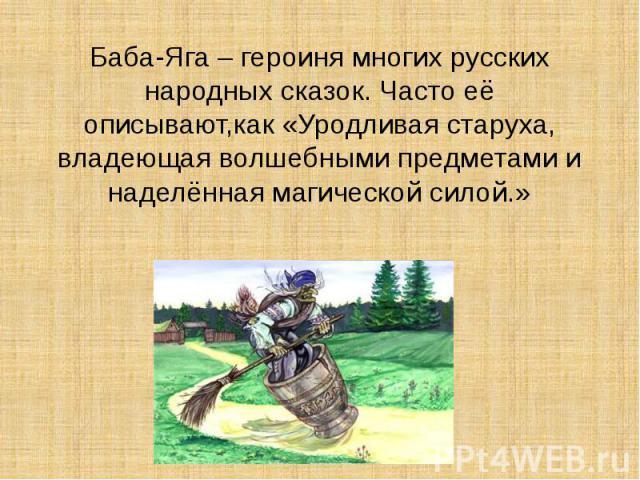 Баба-Яга – героиня многих русских народных сказок. Часто её описывают,как «Уродливая старуха, владеющая волшебными предметами и наделённая магической силой.»