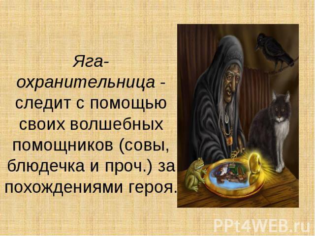 Яга-охранительница- следит с помощью своих волшебных помощников (совы, блюдечка и проч.) за похождениями героя.