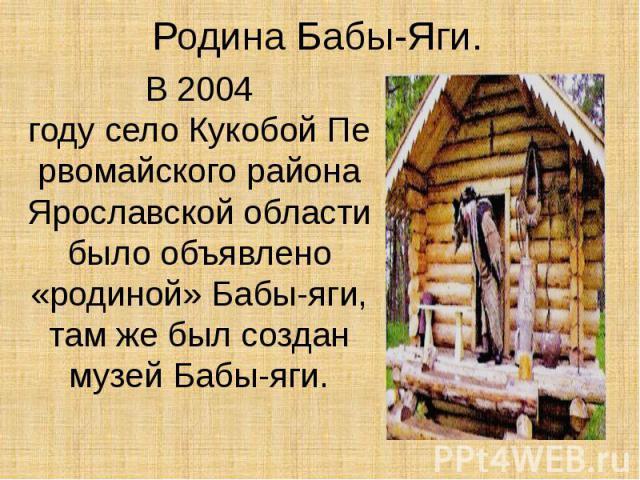 Родина Бабы-Яги. В2004 годуселоКукобойПервомайского района Ярославской области было объявлено «родиной» Бабы-яги, там же был создан музей Бабы-яги.
