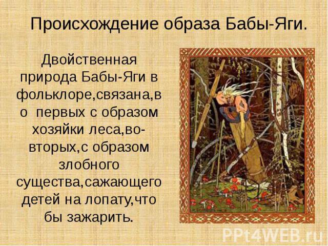 Происхождение образа Бабы-Яги. Двойственная природа Бабы-Яги в фольклоре,связана,во первых с образом хозяйки леса,во- вторых,с образом злобного существа,сажающего детей на лопату,что бы зажарить.