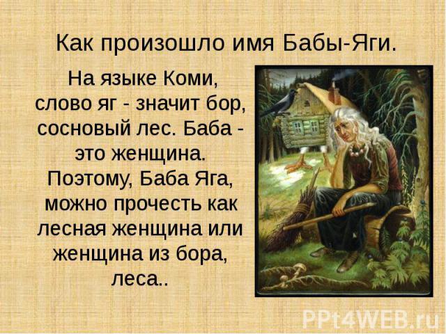 Как произошло имя Бабы-Яги. На языке Коми, слово яг - значит бор, сосновый лес. Баба - это женщина. Поэтому, Баба Яга, можно прочесть как лесная женщина или женщина из бора, леса..