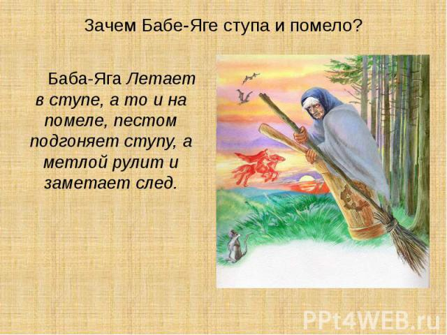 Зачем Бабе-Яге ступа и помело? Баба-Яга Летает в ступе, а то и на помеле, пестом подгоняет ступу, а метлой рулит и заметает след.