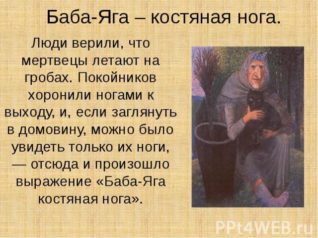 Баба-Яга – костяная нога. Люди верили, что мертвецы летают на гробах. Покойников хоронили ногами к выходу, и, если заглянуть в домовину, можно было увидеть только их ноги, — отсюда и произошло выражение «Баба-Яга костяная нога».