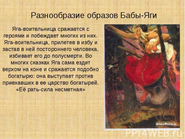 Разнообразие образов Бабы-Яги Яга-воительницасражается с героями и побеждает многих из них. Яга-воительница, прилетев в избу и застав в ней постороннего человека, избивает его до полусмерти. Во многих сказках Яга сама ездит верхом на коне и ср…