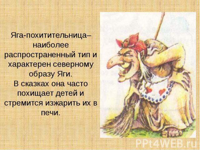 Яга-похитительница– наиболее распространенный тип и характерен северному образу Яги. В сказках она часто похищает детей и стремится изжарить их в печи.