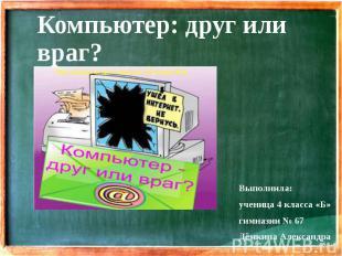 Компьютер: друг или враг? Выполнила: ученица 4 класса «Б» гимназии № 67 Дёмкина