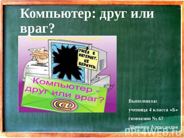 Компьютер: друг или враг? Выполнила: ученица 4 класса «Б» гимназии № 67 Дёмкина Александра