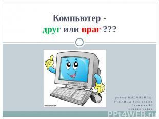 Компьютер - друг или враг ??? работу ВЫПОЛНИЛА: УЧЕНИЦА 4«б» класса Гимназии 67