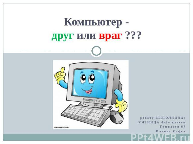 Компьютер - друг или враг ??? работу ВЫПОЛНИЛА: УЧЕНИЦА 4«б» класса Гимназии 67 Ильина Софья