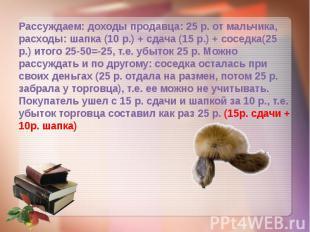 Рассуждаем: доходы продавца: 25 р. от мальчика, расходы: шапка (10 р.) + сдача (