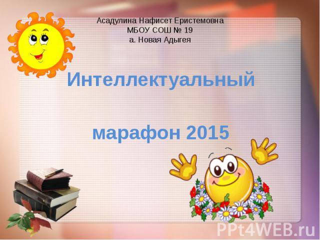 Асадулина Нафисет Еристемовна МБОУ СОШ № 19 а. Новая Адыгея Интеллектуальный марафон 2015