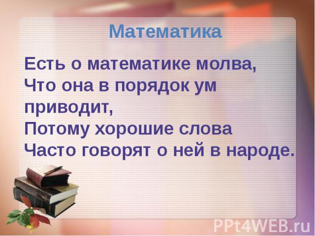 Математика Есть о математике молва, Что она в порядок ум приводит, Потому хорошие слова Часто говорят о ней в народе.