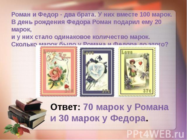 Роман и Федор - два брата. У них вместе 100 марок. В день рождения Федора Роман подарил ему 20 марок, и у них стало одинаковое количество марок. Сколько марок было у Романа и Федора до этого?