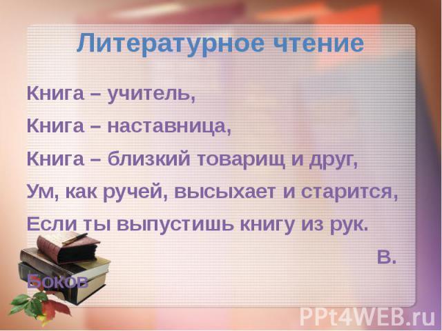 Литературное чтение Книга – учитель, Книга – наставница, Книга – близкий товарищ и друг, Ум, как ручей, высыхает и старится, Если ты выпустишь книгу из рук. В. Боков