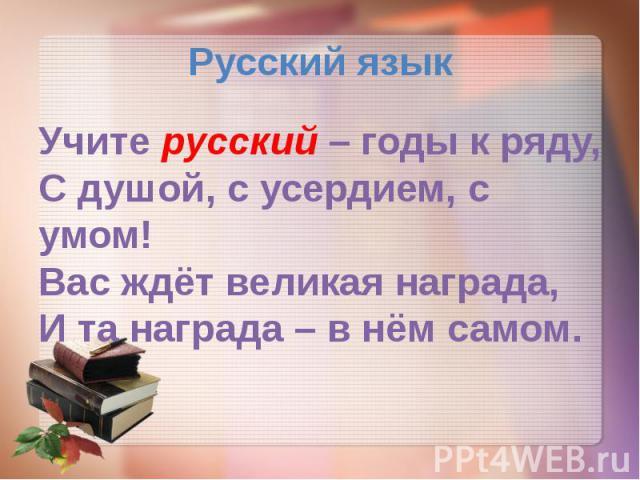 Русский язык Учите русский – годы к ряду, С душой, с усердием, с умом! Вас ждёт великая награда, И та награда – в нём самом.