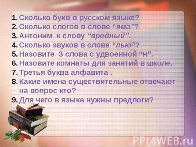 """Сколько букв в русском языке? Сколько слогов в слове """"яма""""? Антоним к слову """"вредный"""". Сколько звуков в слове """"лью""""? Назовите 3 слова с удвоенной """"н"""". Назовите комнаты для занятий в школе. Третья буква алфавита . Какие имена существительные отвечают…"""