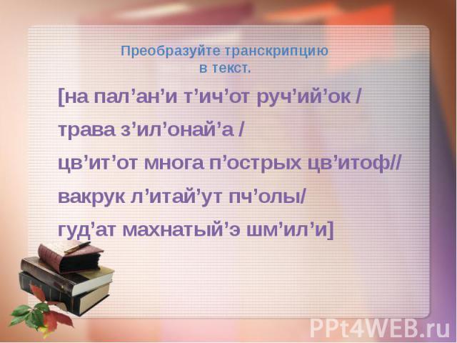 Преобразуйте транскрипцию в текст. [на пал'ан'и т'ич'от руч'ий'ок / траваз'ил'онай'а / цв'ит'от многа п'острых цв'итоф// вакрук л'итай'ут пч'олы/ гуд'ат махнатый'э шм'ил'и]