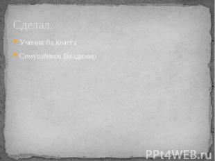 Сделал.Ученик 8а класса Семушёнков Владимир