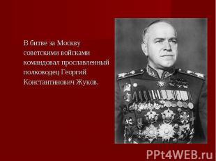 В битве за Москву В битве за Москву советскими войсками командовал прославленный