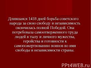 Длившаяся 1418 дней борьба советского народа за свою свободу и независимость око