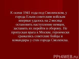 К осени 1941 года под Смоленском, у города Ельни советским войскам впервые удало