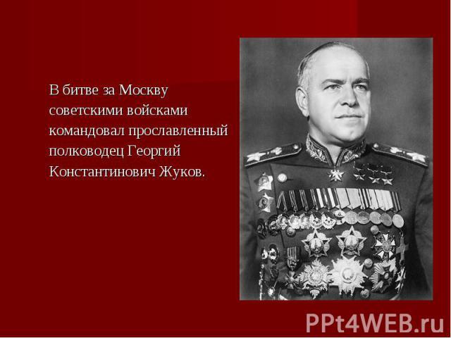 В битве за Москву В битве за Москву советскими войсками командовал прославленный полководец Георгий Константинович Жуков.