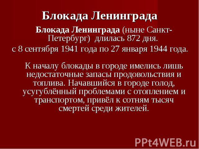 Блокада Ленинграда (ныне Санкт-Петербург) длилась 872 дня. Блокада Ленинграда (ныне Санкт-Петербург) длилась 872 дня. с8 сентября 1941 года по 27 января 1944 года. К началу блокады в городе имелись лишь недостаточные запасы продово…