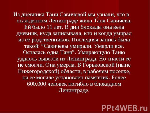 """Из дневника Тани Савичевой мы узнали, что в осажденном Ленинграде жила Таня Савичева. Ей было 11 лет. В дни блокады она вела дневник, куда записывала, кто и когда умирал из ее родственников. Последняя запись была такой: """"Савичевы умирали. Умерли все…"""