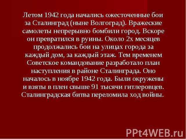 Летом 1942 года начались ожесточенные бои за Сталинград (ныне Волгоград). Вражеские самолеты непрерывно бомбили город. Вскоре он превратился в руины. Около 2х месяцев продолжались бои на улицах города за каждый дом, за каждый этаж. Тем временем Сове…