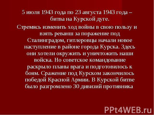 5 июля 1943 года по 23 августа 1943 года – битва на Курской дуге. 5 июля 1943 года по 23 августа 1943 года – битва на Курской дуге. Стремясь изменить ход войны в свою пользу и взять реванш за поражение под Сталинградом, гитлеровцы начали новое насту…