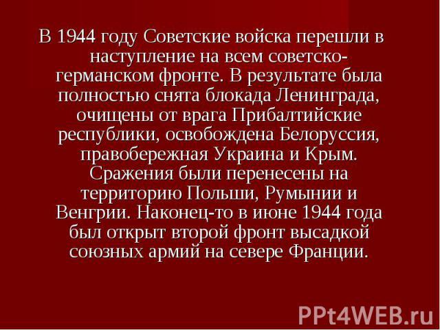 В 1944 году Советские войска перешли в наступление на всем советско-германском фронте. В результате была полностью снята блокада Ленинграда, очищены от врага Прибалтийские республики, освобождена Белоруссия, правобережная Украина и Крым. Сражения бы…