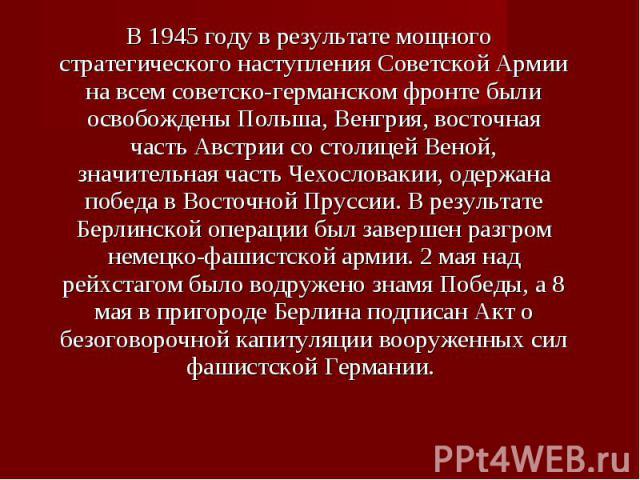 В 1945 году в результате мощного стратегического наступления Советской Армии на всем советско-германском фронте были освобождены Польша, Венгрия, восточная часть Австрии со столицей Веной, значительная часть Чехословакии, одержана победа в Восточной…