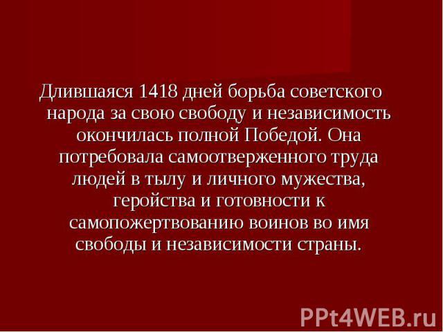 Длившаяся 1418 дней борьба советского народа за свою свободу и независимость окончилась полной Победой. Она потребовала самоотверженного труда людей в тылу и личного мужества, геройства и готовности к самопожертвованию воинов во имя свободы и незави…