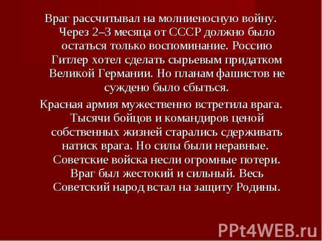 Враг рассчитывал на молниеносную войну. Через 2–3 месяца от СССР должно было остаться только воспоминание. Россию Гитлер хотел сделать сырьевым придатком Великой Германии. Но планам фашистов не суждено было сбыться. Враг рассчитывал на молниеносную …