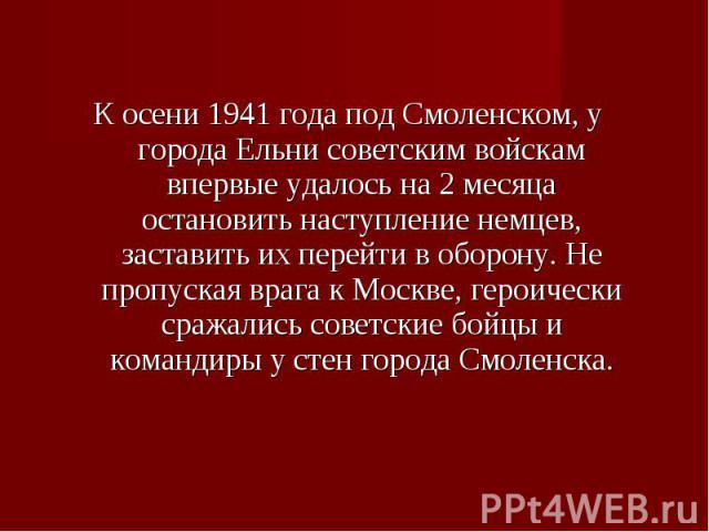 К осени 1941 года под Смоленском, у города Ельни советским войскам впервые удалось на 2 месяца остановить наступление немцев, заставить их перейти в оборону. Не пропуская врага к Москве, героически сражались советские бойцы и командиры у стен города…