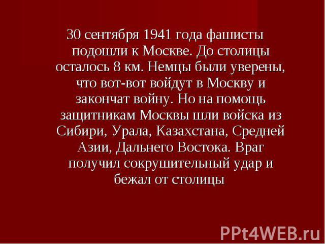 30 сентября 1941 года фашисты подошли к Москве. До столицы осталось 8 км. Немцы были уверены, что вот-вот войдут в Москву и закончат войну. Но на помощь защитникам Москвы шли войска из Сибири, Урала, Казахстана, Средней Азии, Дальнего Востока. Враг …