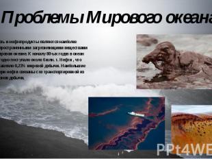 Проблемы Мирового океана Нефть и нефтепродукты являются наиболее распространенны