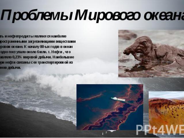 Проблемы Мирового океана Нефть и нефтепродукты являются наиболее распространенными загрязняющими веществами в мировом океане. К началу 80-ых годов в океан ежегодно поступало около 6 млн. т. Нефти , что составляло 0,23% мировой добычи. Наибольшие пот…