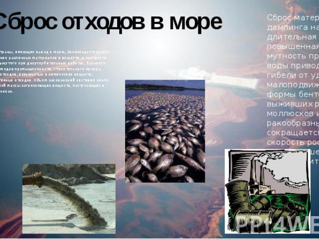 Сброс отходов в море Многие страны, имеющие выход к морю, производят морское захоронение различных материалов и веществ, в частности грунта, вынутого при дноуглубительных работах, бурового шлака, отходов промышленности, строительного мусора, твердых…