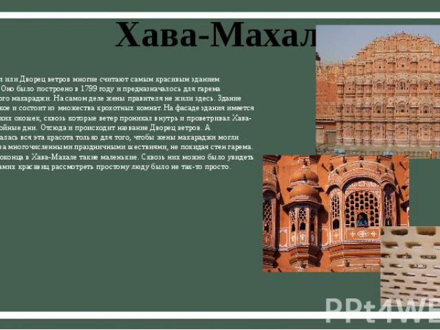 Хава-Махал Хава-Махал или Дворец ветров многие считают самым красивым зданием Джайпура. Оно было построено в 1799 году и предназначалось для гарема джайпурского махараджи. На самом деле жены правителя не жили здесь. Здание очень плоское и состоит из…