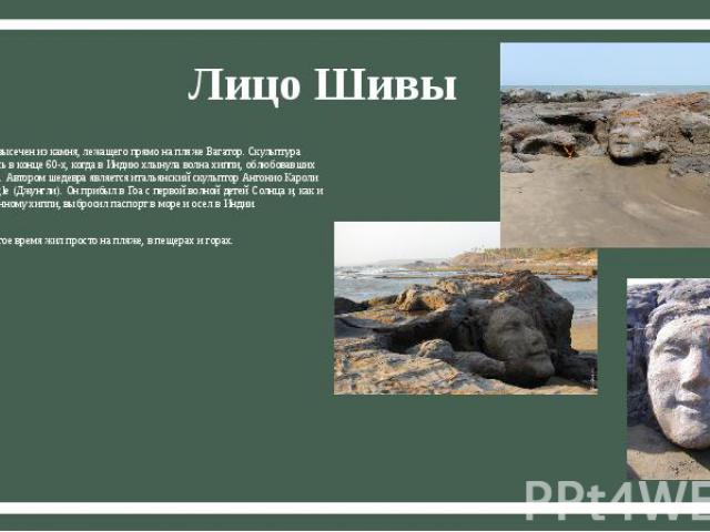 Лицо Шивы Портрет бога высечен из камня, лежащего прямо на пляже Вагатор. Скульптура появилась здесь в конце 60-х, когда в Индию хлынула волна хиппи, облюбовавших побережье Гоа. Автором шедевра является итальянский скульптор Антонио Кароли по кличке…