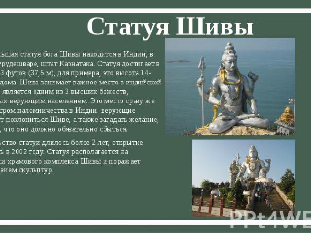 Статуя Шивы Самая большая статуя бога Шивы находится в Индии, в городе Мурудешваре, штат Карнатака. Статуя достигает в высоту 123 футов (37,5 м), для примера, это высота 14-этажного дома. Шива занимает важное место в индийской религии и является одн…