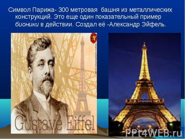 Символ Парижа- 300 метровая башня из металлических конструкций. Это еще один показательный пример бионики в действии. Создал её -Александр Эйфель. Символ Парижа- 300 метровая башня из металлических конструкций. Это еще один показательный пример бион…