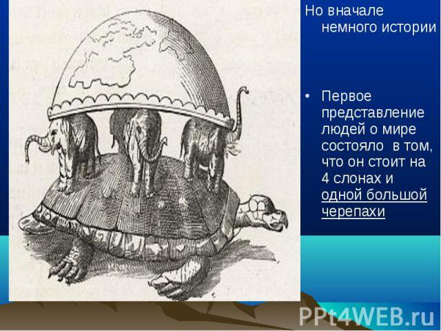Но вначале немного истории Но вначале немного истории Первое представление людей о мире состояло в том, что он стоит на 4 слонах и одной большой черепахи