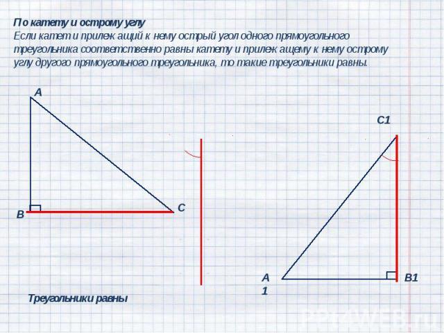 По катету и острому углуЕсли катет и прилежащий к нему острый угол одного прямоугольного треугольника соответственно равны катету и прилежащему к нему острому углу другого прямоугольного треугольника, то такие треугольники равны.