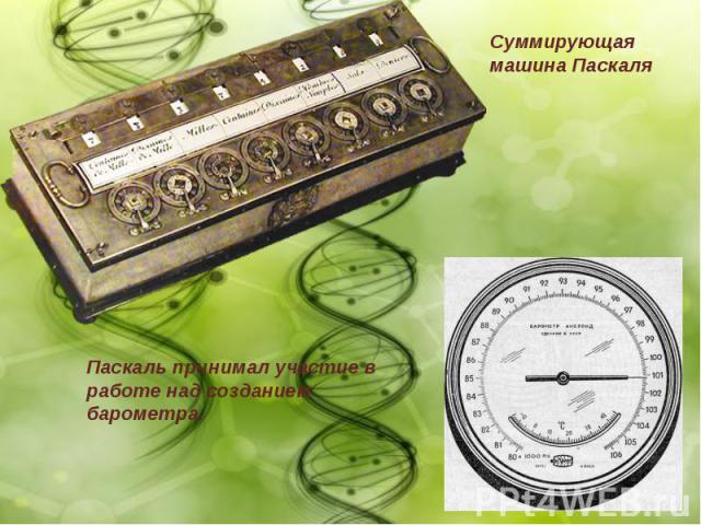 Паскаль принимал участие в работе над созданием барометра.