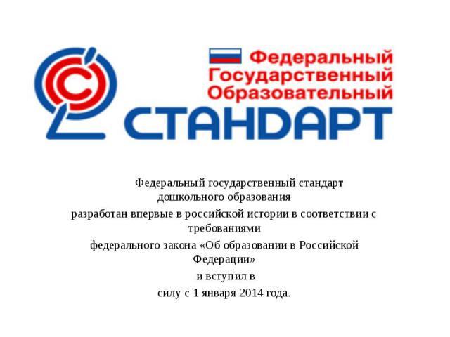 Федеральный государственный стандарт дошкольного образования разработан впервые в российской истории в соответствии с требованиями федерального закона «Об образовании в Российской Федерации» и вступил в силу с 1 января 2014 года.