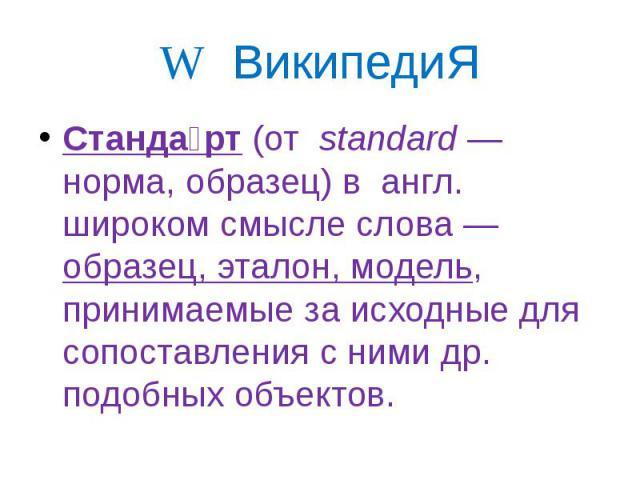 W ВикипедиЯ Станда рт (от standard— норма, образец) в англ. широком смысле слова— образец, эталон, модель, принимаемые за исходные для сопоставления с ними др. подобных объектов.